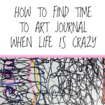 How to Find Time to Art Journal When Life is Crazy