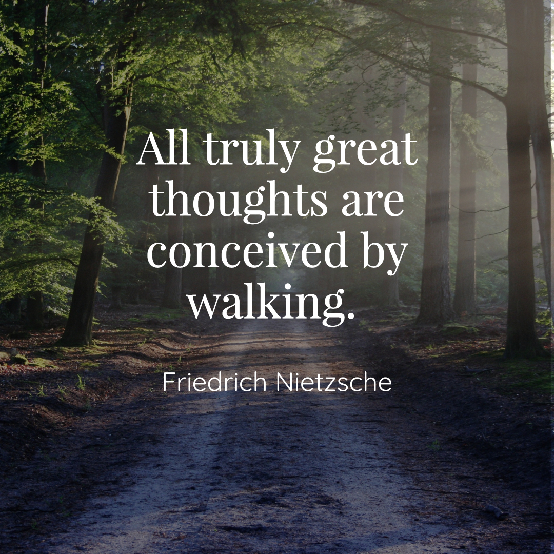 """All truly great thoughts are conceived by walking."" -Friedrich Nietzsche"